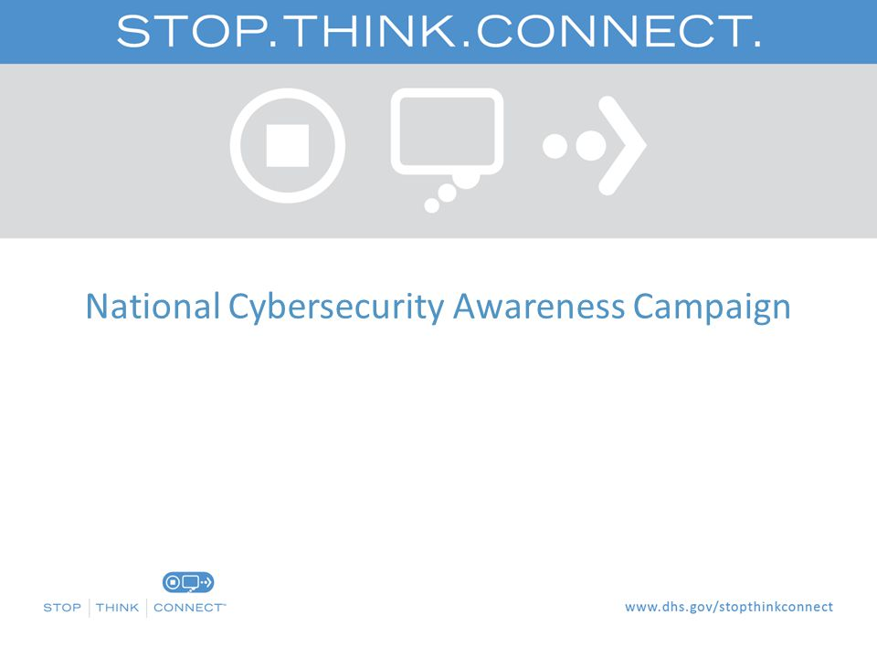 Campaign Background  In May 2009, President Obama issued the Cyberspace Policy Review, which recommends the Federal government initiate a national public awareness and education campaign informed by previous successful campaigns.  The Stop.Think.Connect.