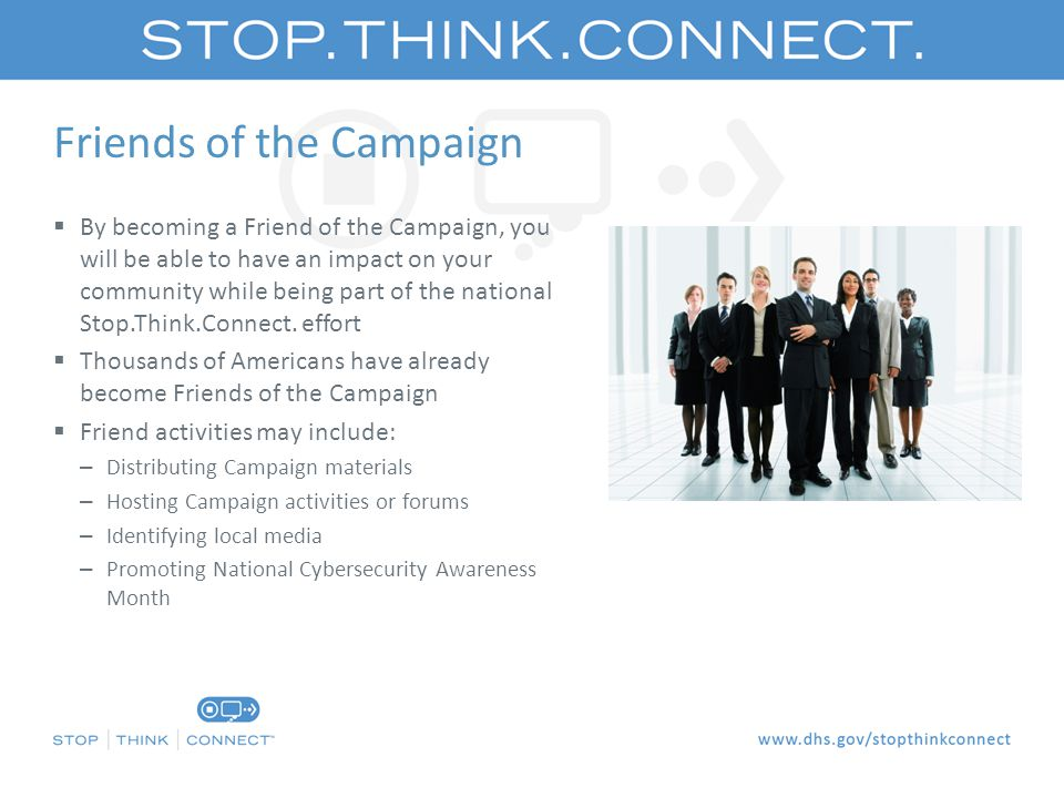 Friends of the Campaign  By becoming a Friend of the Campaign, you will be able to have an impact on your community while being part of the national Stop.Think.Connect.