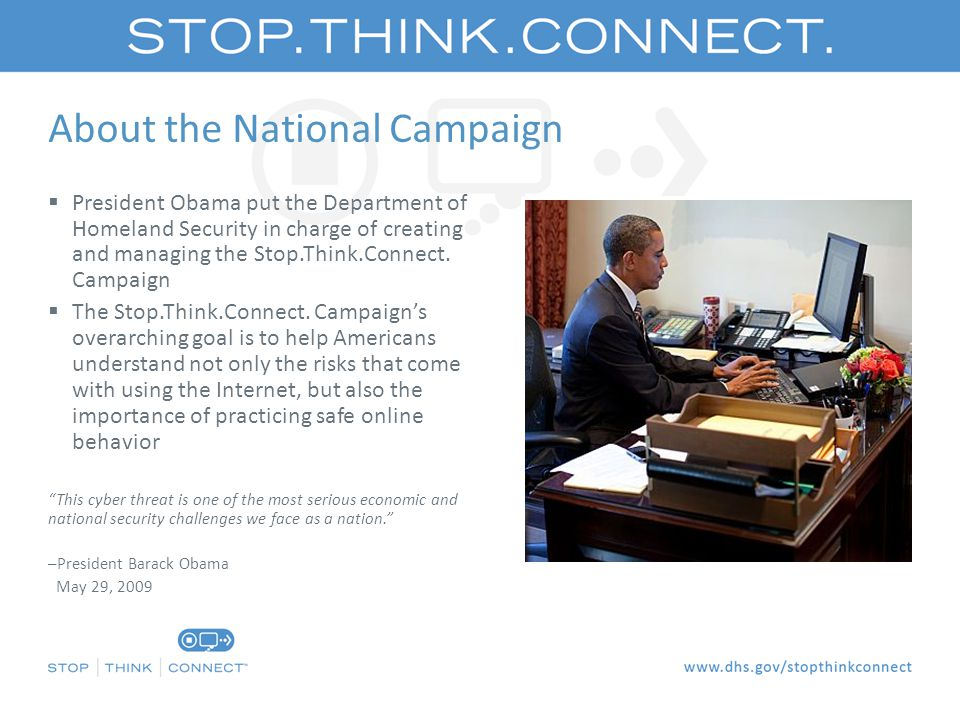 About the National Campaign  President Obama put the Department of Homeland Security in charge of creating and managing the Stop.Think.Connect.