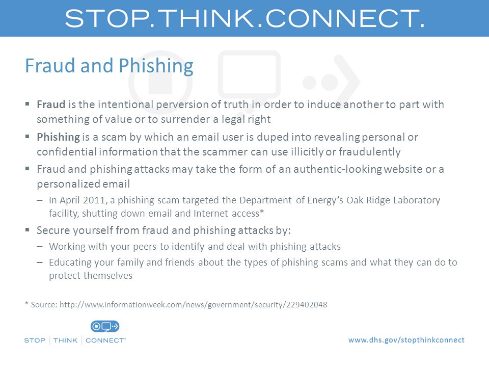 Fraud and Phishing  Fraud is the intentional perversion of truth in order to induce another to part with something of value or to surrender a legal right  Phishing is a scam by which an email user is duped into revealing personal or confidential information that the scammer can use illicitly or fraudulently  Fraud and phishing attacks may take the form of an authentic-looking website or a personalized email – In April 2011, a phishing scam targeted the Department of Energy's Oak Ridge Laboratory facility, shutting down email and Internet access*  Secure yourself from fraud and phishing attacks by: – Working with your peers to identify and deal with phishing attacks – Educating your family and friends about the types of phishing scams and what they can do to protect themselves * Source: http://www.informationweek.com/news/government/security/229402048