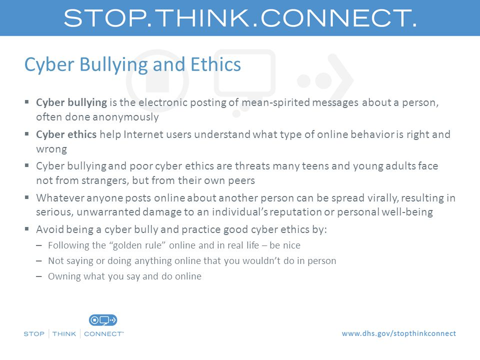 Cyber Bullying and Ethics  Cyber bullying is the electronic posting of mean-spirited messages about a person, often done anonymously  Cyber ethics help Internet users understand what type of online behavior is right and wrong  Cyber bullying and poor cyber ethics are threats many teens and young adults face not from strangers, but from their own peers  Whatever anyone posts online about another person can be spread virally, resulting in serious, unwarranted damage to an individual's reputation or personal well-being  Avoid being a cyber bully and practice good cyber ethics by: – Following the golden rule online and in real life – be nice – Not saying or doing anything online that you wouldn't do in person – Owning what you say and do online
