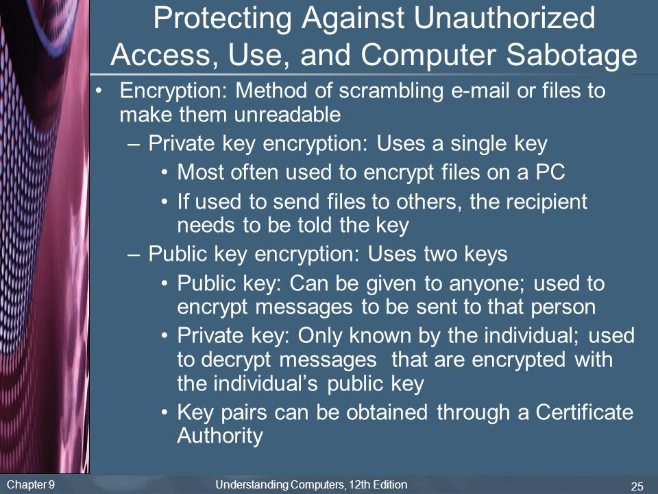 Chapter 9 Understanding Computers, 12th Edition 25 Protecting Against Unauthorized Access, Use, and Computer Sabotage Encryption: Method of scrambling e-mail or files to make them unreadable –Private key encryption: Uses a single key Most often used to encrypt files on a PC If used to send files to others, the recipient needs to be told the key –Public key encryption: Uses two keys Public key: Can be given to anyone; used to encrypt messages to be sent to that person Private key: Only known by the individual; used to decrypt messages that are encrypted with the individual's public key Key pairs can be obtained through a Certificate Authority