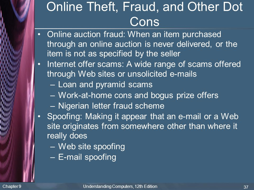 Chapter 9 Understanding Computers, 12th Edition 37 Online Theft, Fraud, and Other Dot Cons Online auction fraud: When an item purchased through an online auction is never delivered, or the item is not as specified by the seller Internet offer scams: A wide range of scams offered through Web sites or unsolicited e-mails –Loan and pyramid scams –Work-at-home cons and bogus prize offers –Nigerian letter fraud scheme Spoofing: Making it appear that an e-mail or a Web site originates from somewhere other than where it really does –Web site spoofing –E-mail spoofing
