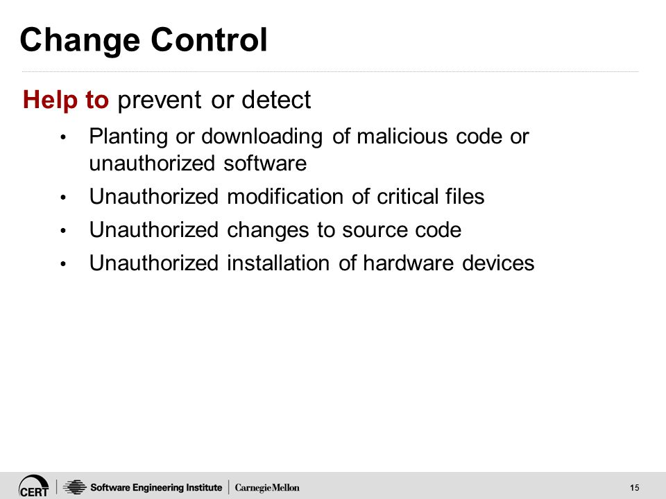 15 Change Control Help to prevent or detect Planting or downloading of malicious code or unauthorized software Unauthorized modification of critical f