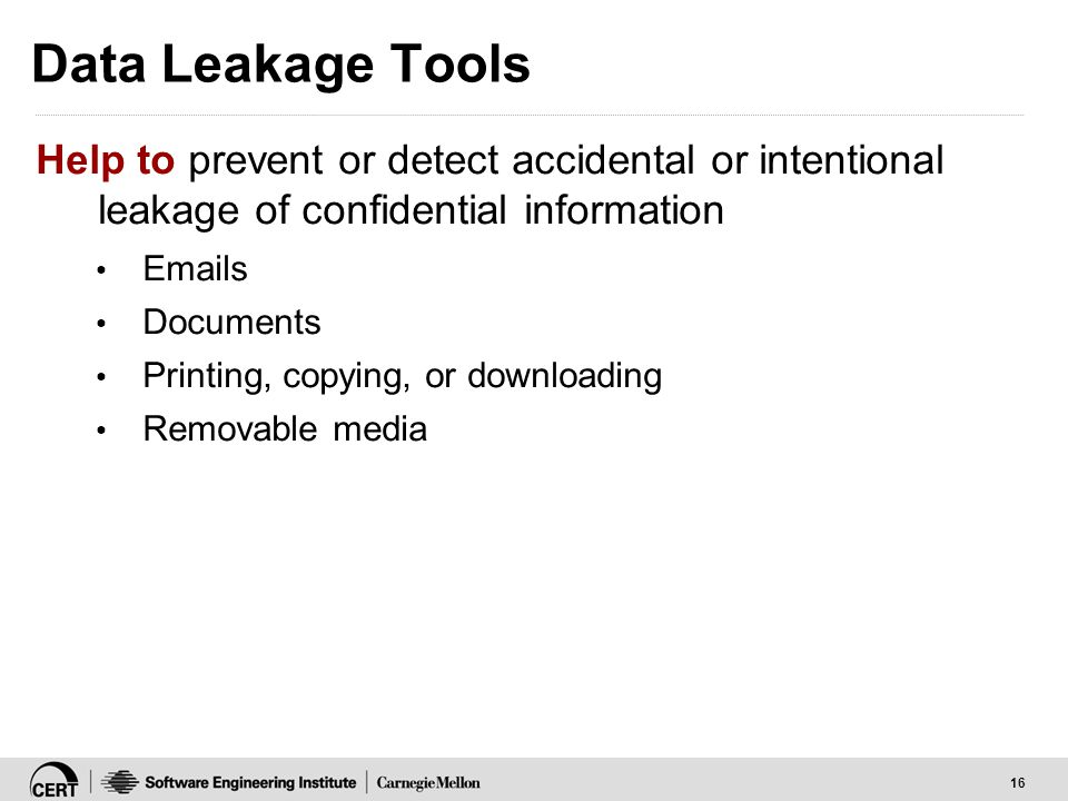 16 Data Leakage Tools Help to prevent or detect accidental or intentional leakage of confidential information Emails Documents Printing, copying, or d