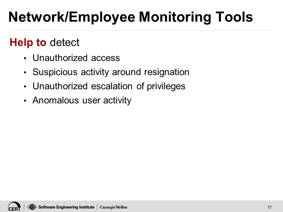 17 Network/Employee Monitoring Tools Help to detect Unauthorized access Suspicious activity around resignation Unauthorized escalation of privileges A