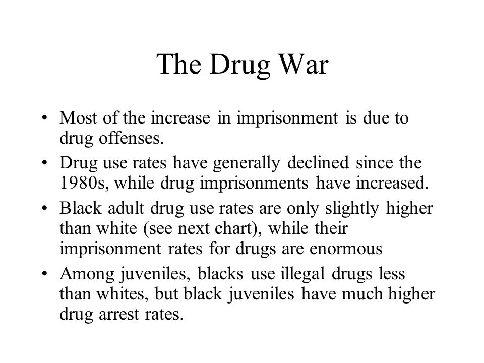 The Drug War Most of the increase in imprisonment is due to drug offenses. Drug use rates have generally declined since the 1980s, while drug imprison