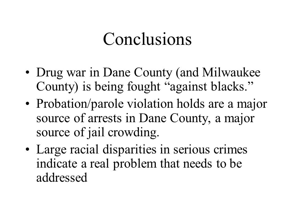 "Conclusions Drug war in Dane County (and Milwaukee County) is being fought ""against blacks."" Probation/parole violation holds are a major source of ar"