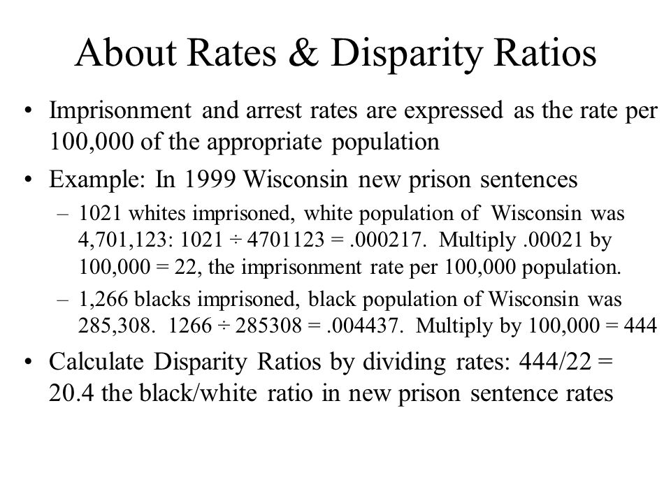 About Rates & Disparity Ratios Imprisonment and arrest rates are expressed as the rate per 100,000 of the appropriate population Example: In 1999 Wisconsin new prison sentences –1021 whites imprisoned, white population of Wisconsin was 4,701,123: 1021 ÷ 4701123 =.000217.