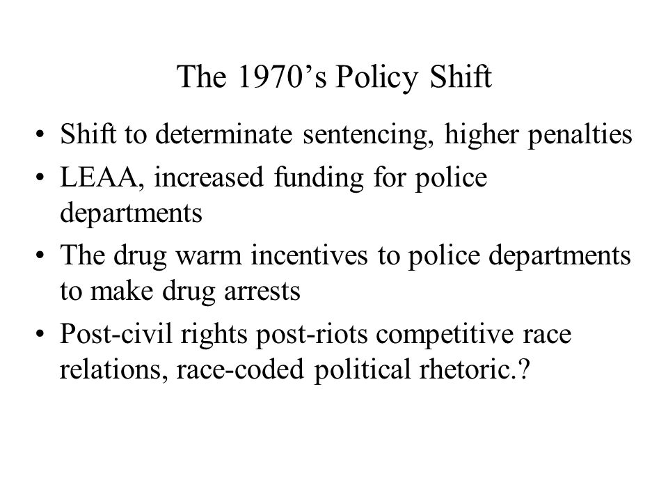 The 1970's Policy Shift Shift to determinate sentencing, higher penalties LEAA, increased funding for police departments The drug warm incentives to police departments to make drug arrests Post-civil rights post-riots competitive race relations, race-coded political rhetoric.
