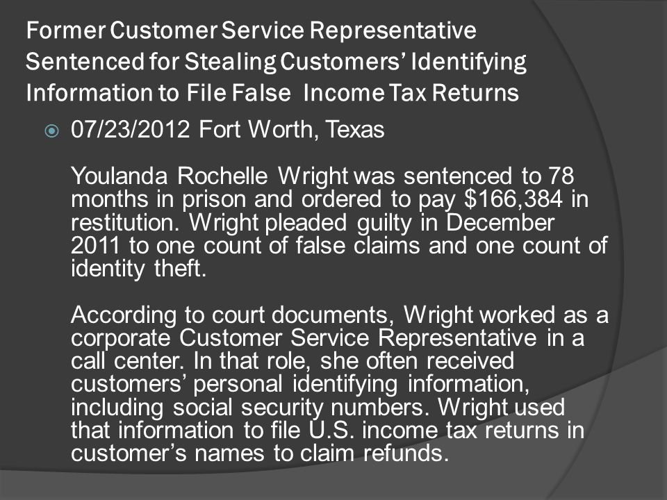 Former Customer Service Representative Sentenced for Stealing Customers' Identifying Information to File False Income Tax Returns  07/23/2012 Fort Worth, Texas Youlanda Rochelle Wright was sentenced to 78 months in prison and ordered to pay $166,384 in restitution.