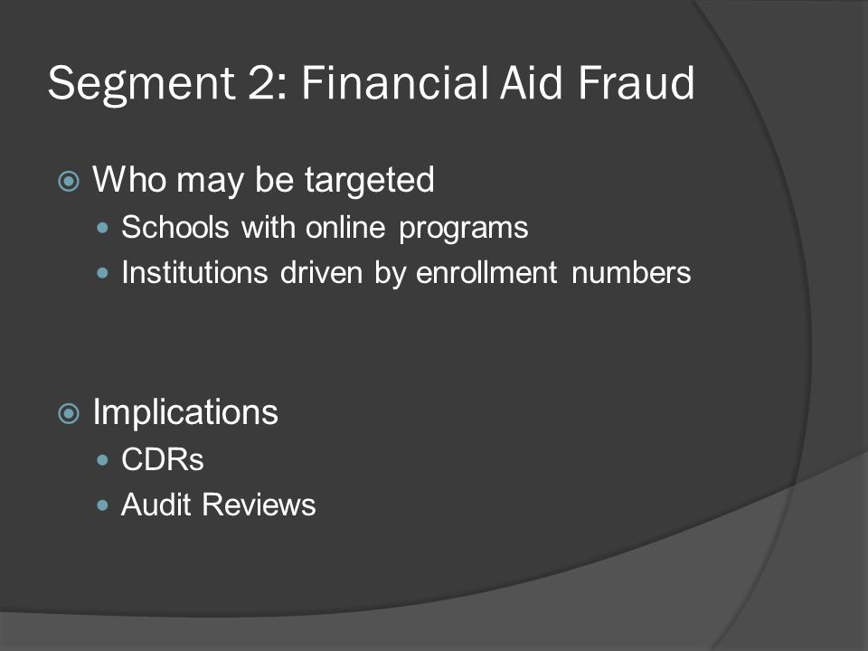 Segment 2: Financial Aid Fraud  Who may be targeted Schools with online programs Institutions driven by enrollment numbers  Implications CDRs Audit Reviews
