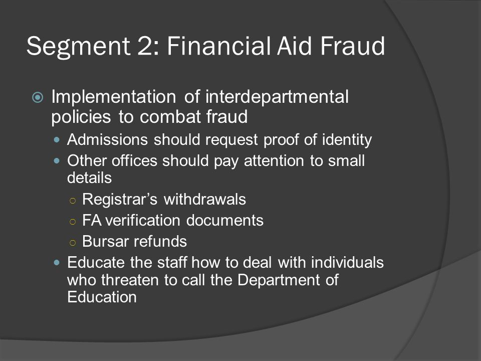 Segment 2: Financial Aid Fraud  Implementation of interdepartmental policies to combat fraud Admissions should request proof of identity Other offices should pay attention to small details ○ Registrar's withdrawals ○ FA verification documents ○ Bursar refunds Educate the staff how to deal with individuals who threaten to call the Department of Education