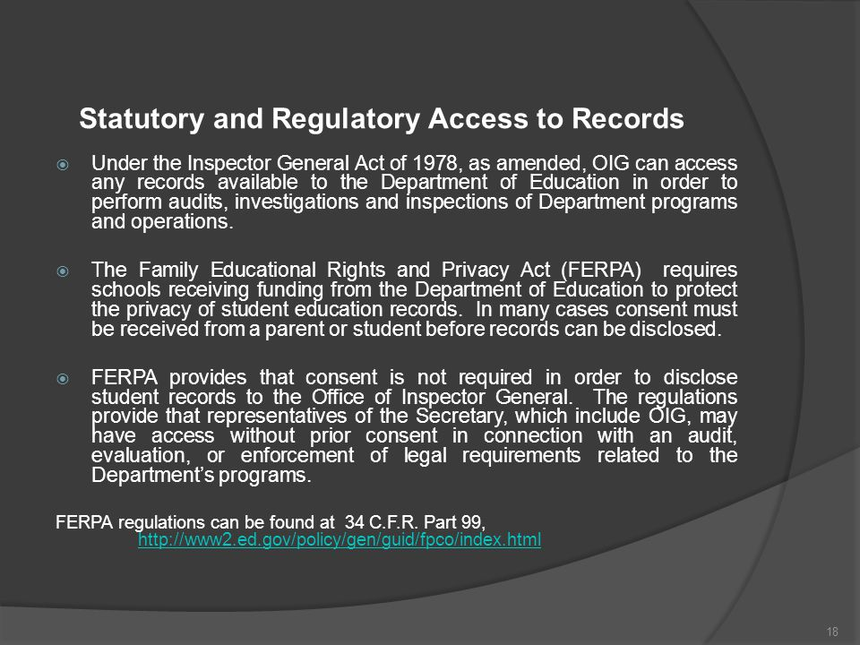 Statutory and Regulatory Access to Records  Under the Inspector General Act of 1978, as amended, OIG can access any records available to the Department of Education in order to perform audits, investigations and inspections of Department programs and operations.