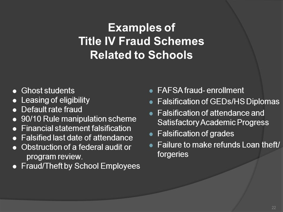 Examples of Title IV Fraud Schemes Related to Schools l Ghost students l Leasing of eligibility l Default rate fraud l 90/10 Rule manipulation scheme l Financial statement falsification l Falsified last date of attendance l Obstruction of a federal audit or program review.