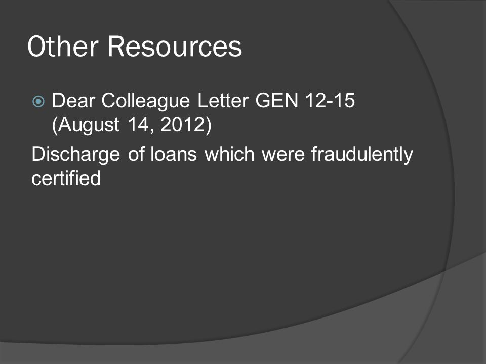 Other Resources  Dear Colleague Letter GEN 12-15 (August 14, 2012) Discharge of loans which were fraudulently certified