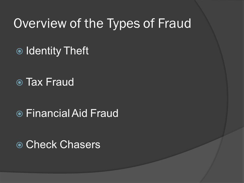 Overview of the Types of Fraud  Identity Theft  Tax Fraud  Financial Aid Fraud  Check Chasers