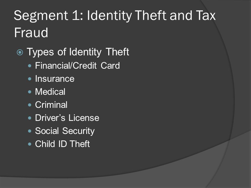 Segment 1: Identity Theft and Tax Fraud  Types of Identity Theft Financial/Credit Card Insurance Medical Criminal Driver's License Social Security Child ID Theft