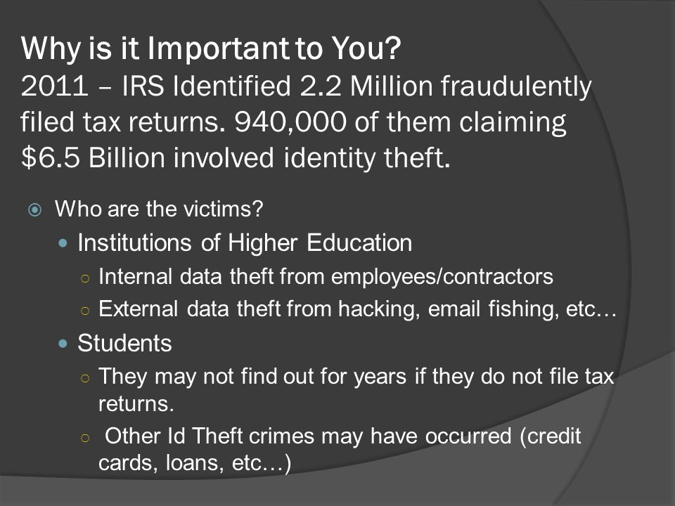 Why is it Important to You? 2011 – IRS Identified 2.2 Million fraudulently filed tax returns. 940,000 of them claiming $6.5 Billion involved identity