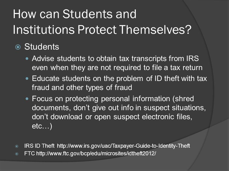 How can Students and Institutions Protect Themselves?  Students Advise students to obtain tax transcripts from IRS even when they are not required to