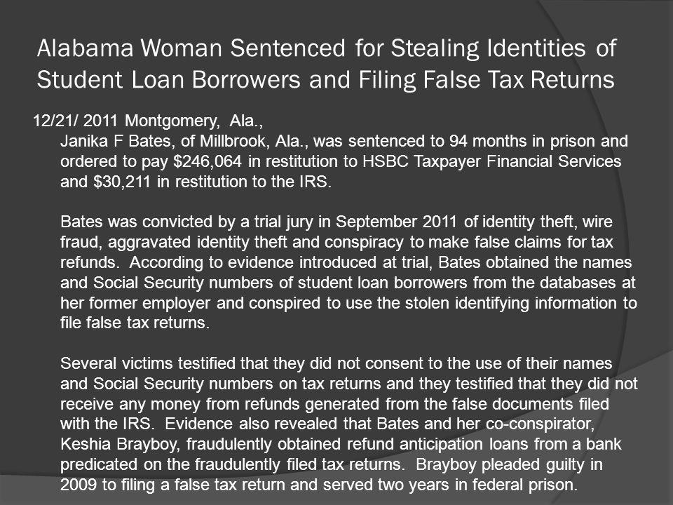 Alabama Woman Sentenced for Stealing Identities of Student Loan Borrowers and Filing False Tax Returns 12/21/ 2011 Montgomery, Ala., Janika F Bates, o