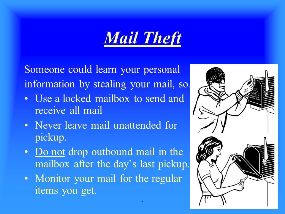 . Mail Theft Someone could learn your personal information by stealing your mail, so… Use a locked mailbox to send and receive all mail Never leave ma