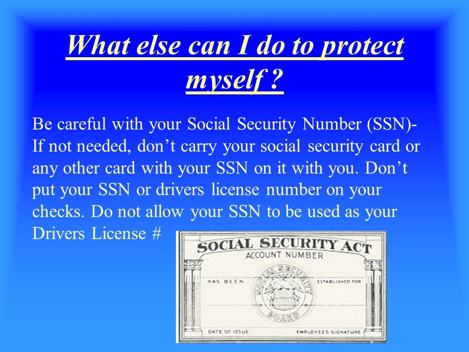 . What else can I do to protect myself ? Be careful with your Social Security Number (SSN)- If not needed, don't carry your social security card or an