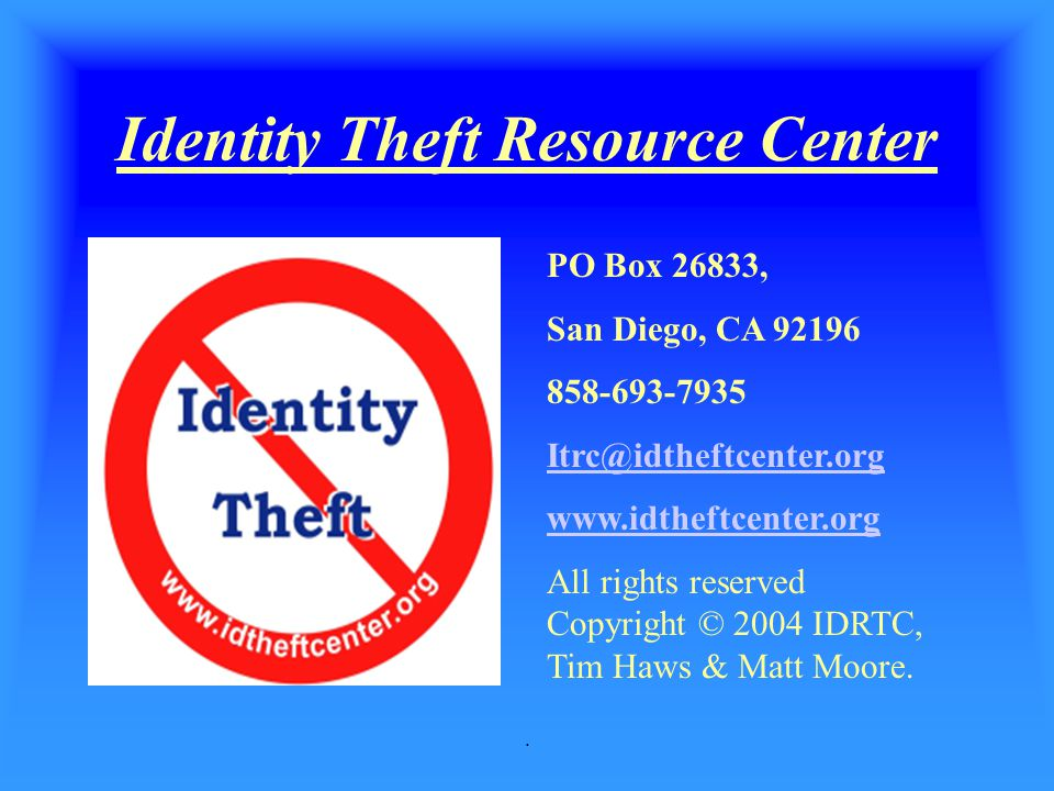 . Identity Theft Resource Center PO Box 26833, San Diego, CA 92196 858-693-7935 Itrc@idtheftcenter.org www.idtheftcenter.org All rights reserved Copyr