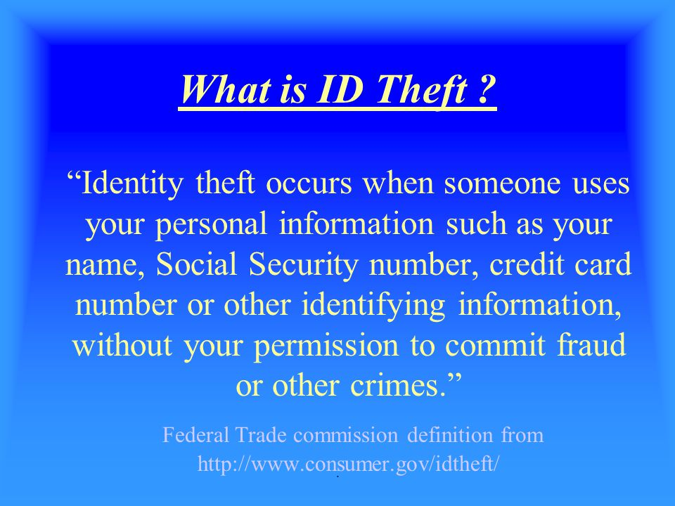 ". What is ID Theft ? ""Identity theft occurs when someone uses your personal information such as your name, Social Security number, credit card number"