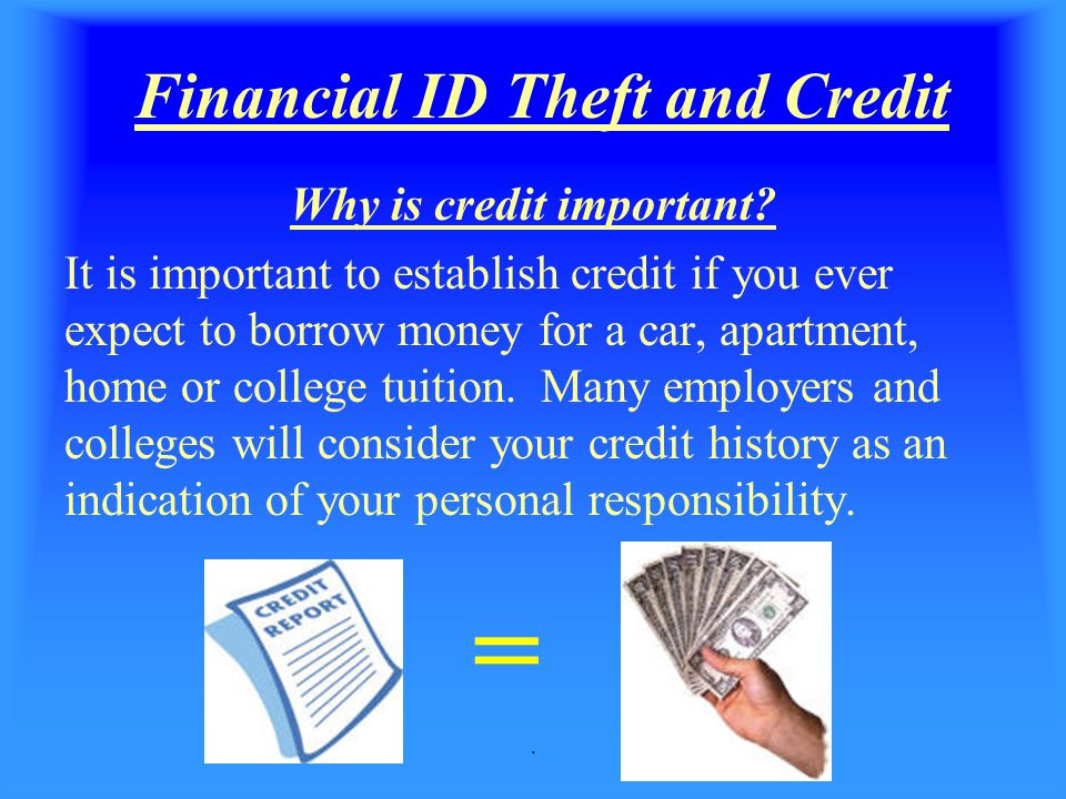 . Financial ID Theft and Credit Why is credit important? It is important to establish credit if you ever expect to borrow money for a car, apartment,