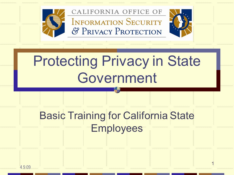 4.9.09 1 Protecting Privacy in State Government Basic Training for California State Employees