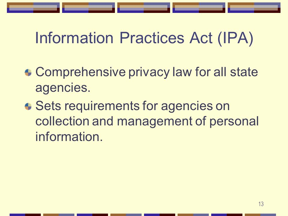 13 Information Practices Act (IPA) Comprehensive privacy law for all state agencies.