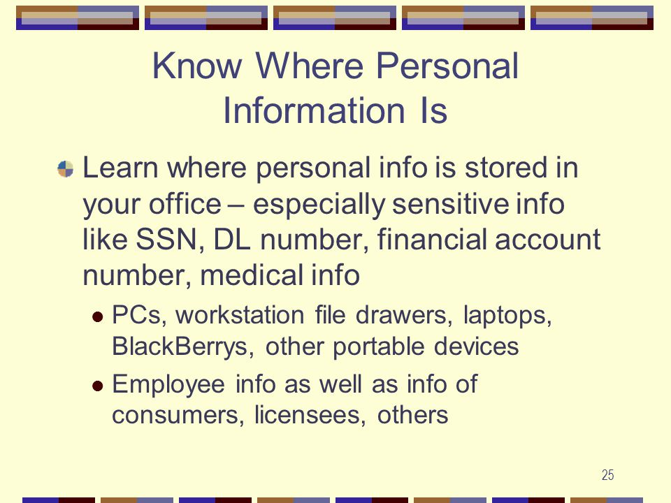 25 Know Where Personal Information Is Learn where personal info is stored in your office – especially sensitive info like SSN, DL number, financial account number, medical info PCs, workstation file drawers, laptops, BlackBerrys, other portable devices Employee info as well as info of consumers, licensees, others
