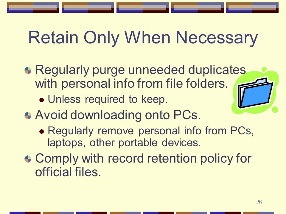 26 Retain Only When Necessary Regularly purge unneeded duplicates with personal info from file folders.