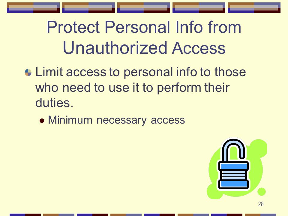 28 Protect Personal Info from Unauthorized Access Limit access to personal info to those who need to use it to perform their duties.