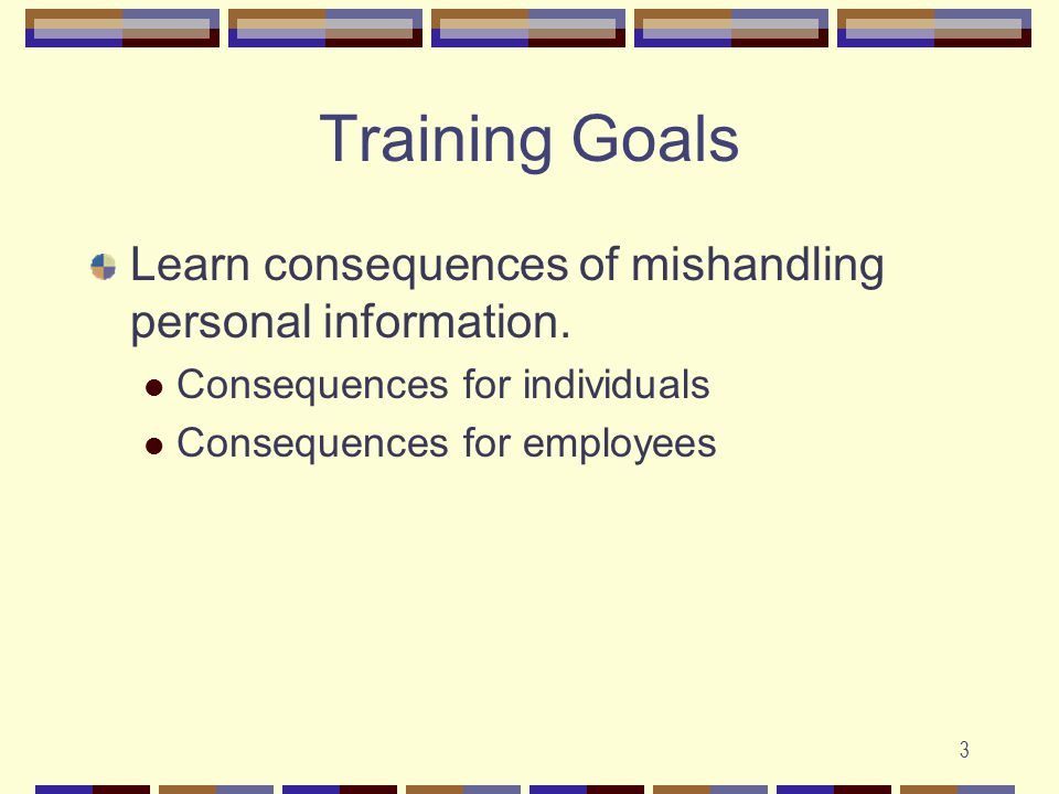 3 Training Goals Learn consequences of mishandling personal information.