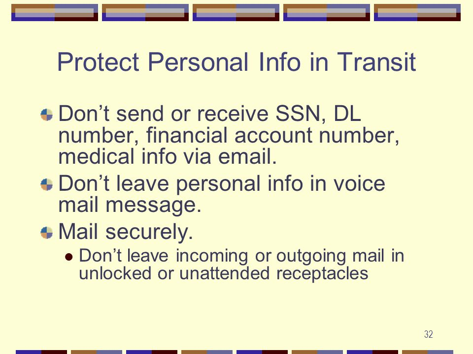 32 Protect Personal Info in Transit Don't send or receive SSN, DL number, financial account number, medical info via email.