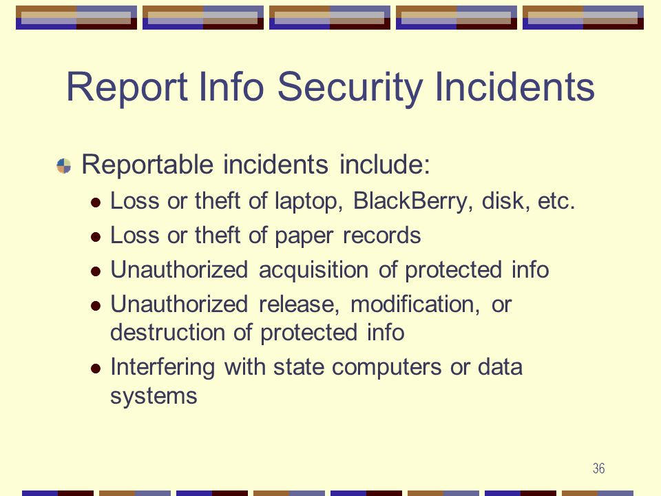 36 Report Info Security Incidents Reportable incidents include: Loss or theft of laptop, BlackBerry, disk, etc.