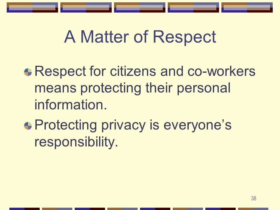38 A Matter of Respect Respect for citizens and co-workers means protecting their personal information.