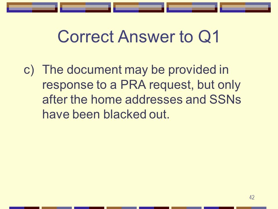 42 Correct Answer to Q1 c)The document may be provided in response to a PRA request, but only after the home addresses and SSNs have been blacked out.