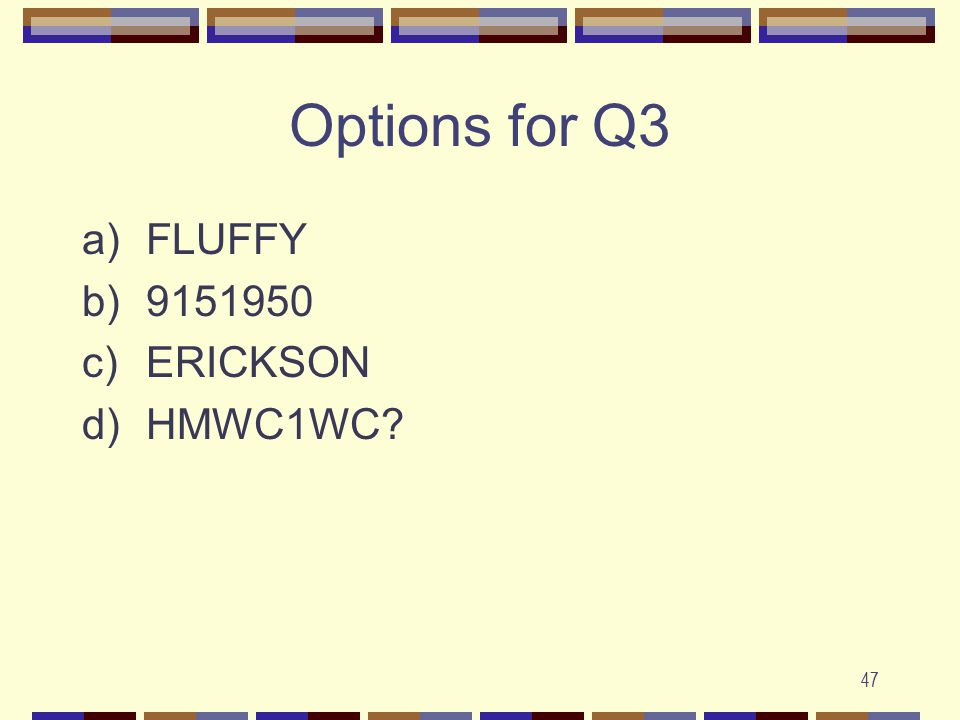 47 Options for Q3 a)FLUFFY b)9151950 c)ERICKSON d)HMWC1WC