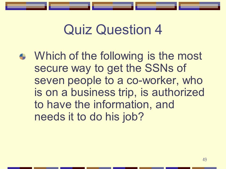 49 Quiz Question 4 Which of the following is the most secure way to get the SSNs of seven people to a co-worker, who is on a business trip, is authorized to have the information, and needs it to do his job