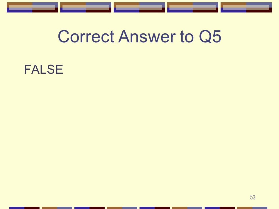 53 Correct Answer to Q5 FALSE