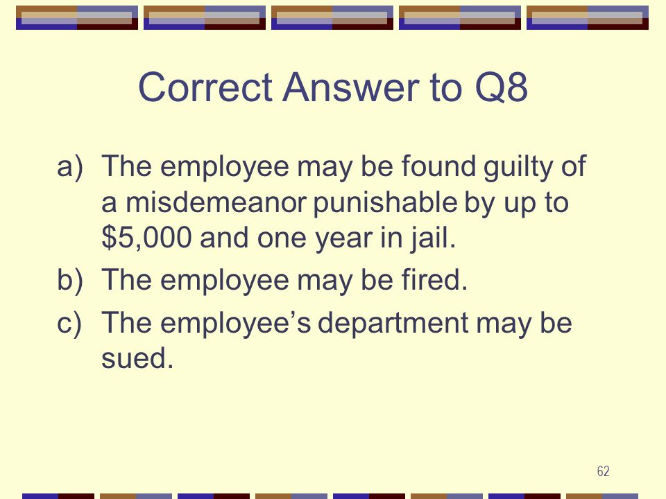 62 Correct Answer to Q8 a)The employee may be found guilty of a misdemeanor punishable by up to $5,000 and one year in jail.
