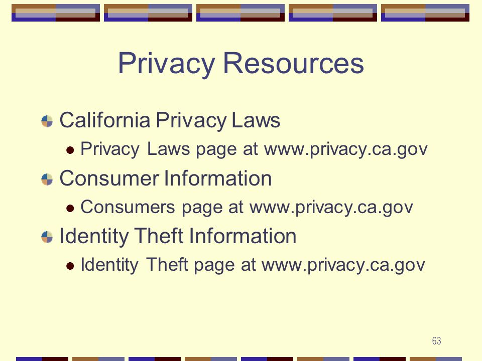 63 Privacy Resources California Privacy Laws Privacy Laws page at www.privacy.ca.gov Consumer Information Consumers page at www.privacy.ca.gov Identity Theft Information Identity Theft page at www.privacy.ca.gov