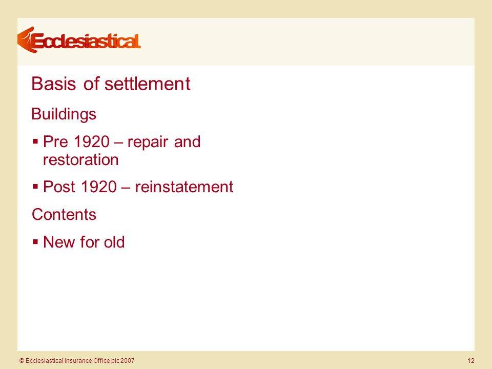 © Ecclesiastical Insurance Office plc 2007 12 Basis of settlement Buildings  Pre 1920 – repair and restoration  Post 1920 – reinstatement Contents  New for old