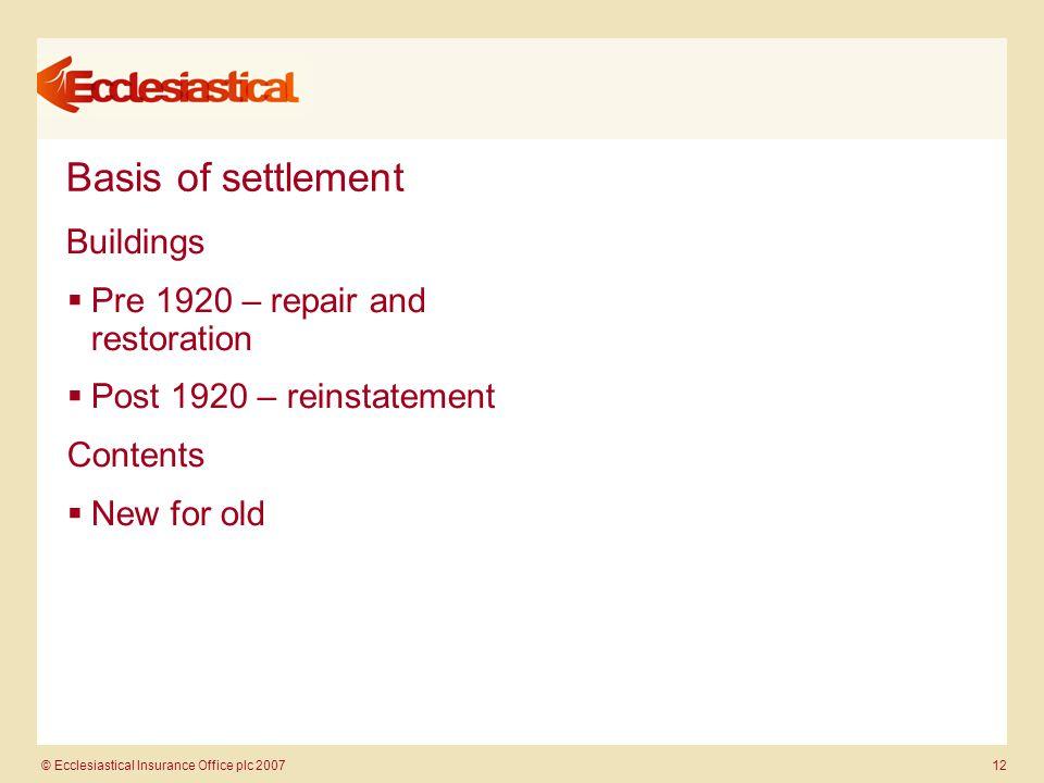 © Ecclesiastical Insurance Office plc 2007 12 Basis of settlement Buildings  Pre 1920 – repair and restoration  Post 1920 – reinstatement Contents 