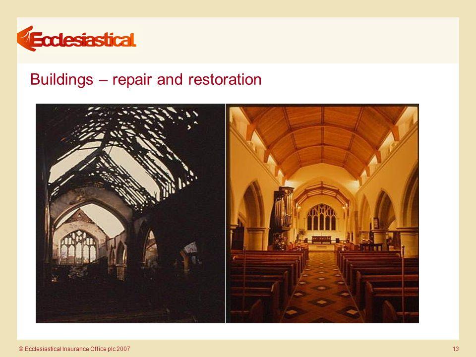 © Ecclesiastical Insurance Office plc 2007 13 Buildings – repair and restoration