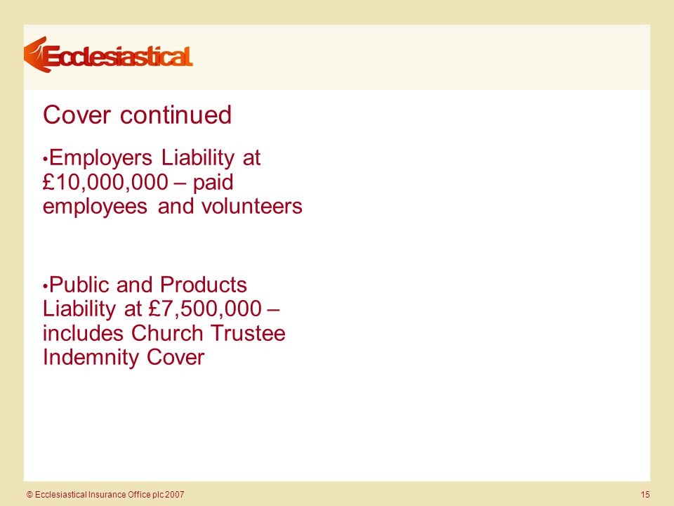 © Ecclesiastical Insurance Office plc 2007 15 Cover continued Employers Liability at £10,000,000 – paid employees and volunteers Public and Products Liability at £7,500,000 – includes Church Trustee Indemnity Cover