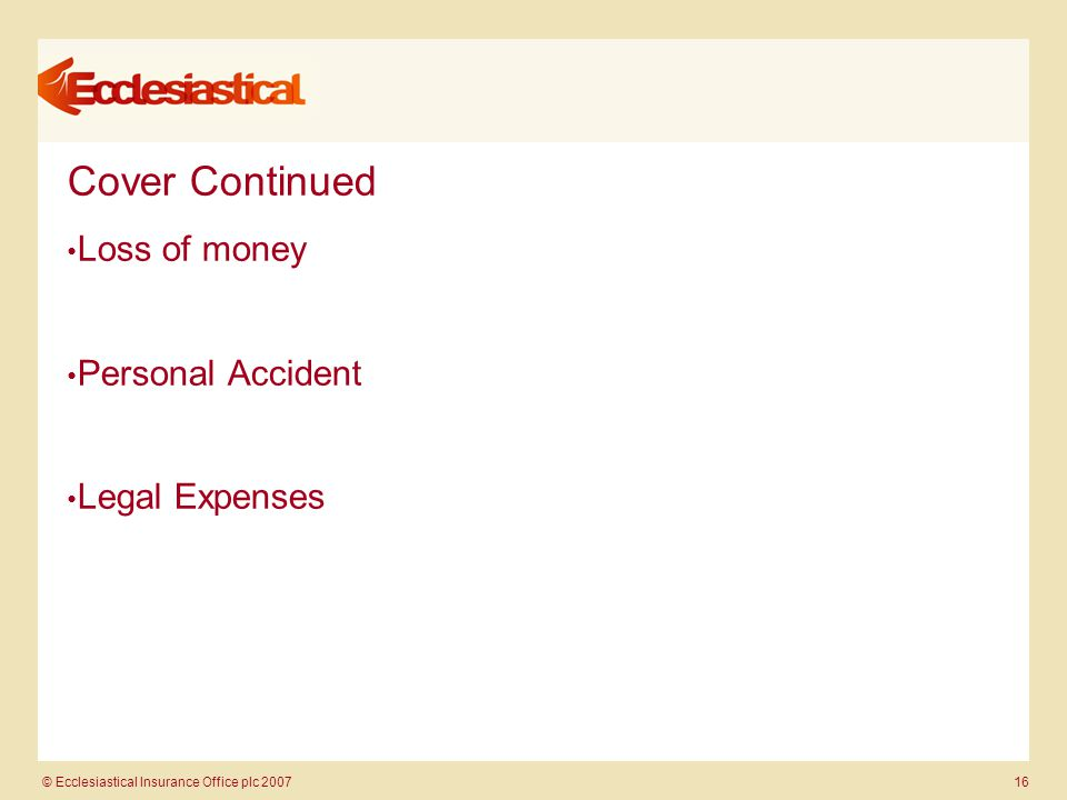 © Ecclesiastical Insurance Office plc 2007 16 Cover Continued Loss of money Personal Accident Legal Expenses